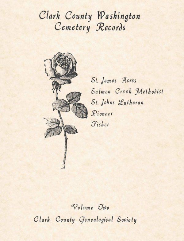 Clark County Washington Cemeteries VOLUME 2 : St. James Acres, Salmon Creek Methodist, St. John's Lutheran, Pioneer, Fisher